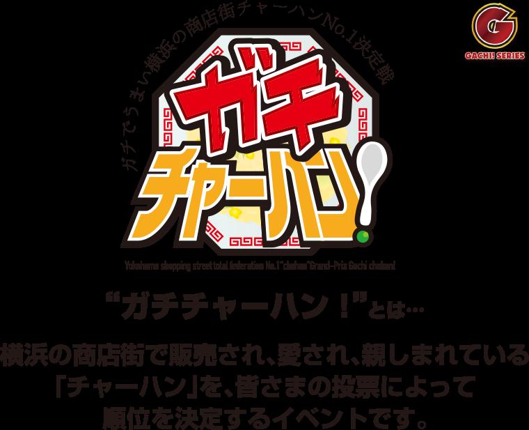 ガチチャーハン!とは横浜の商店街で販売され、愛され、親しまれている「チャーハン」を、皆さまの投票によって順位を決定するイベントです。